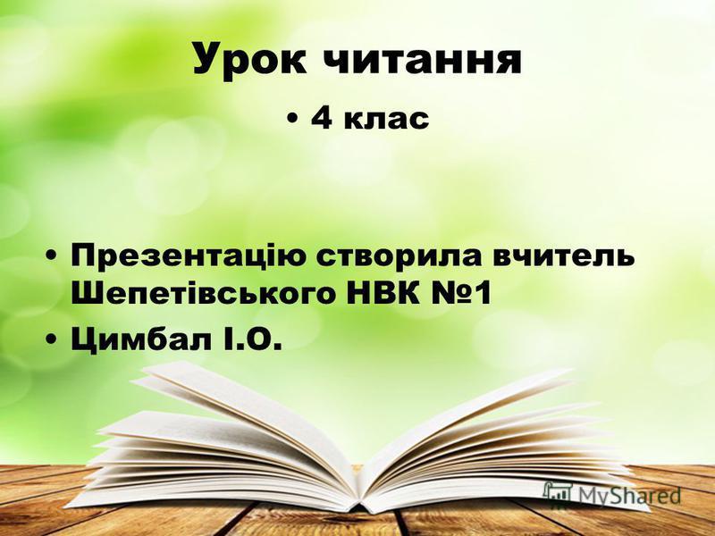 Урок читання 4 клас Презентацію створила вчитель Шепетівського НВК 1 Цимбал І.О.