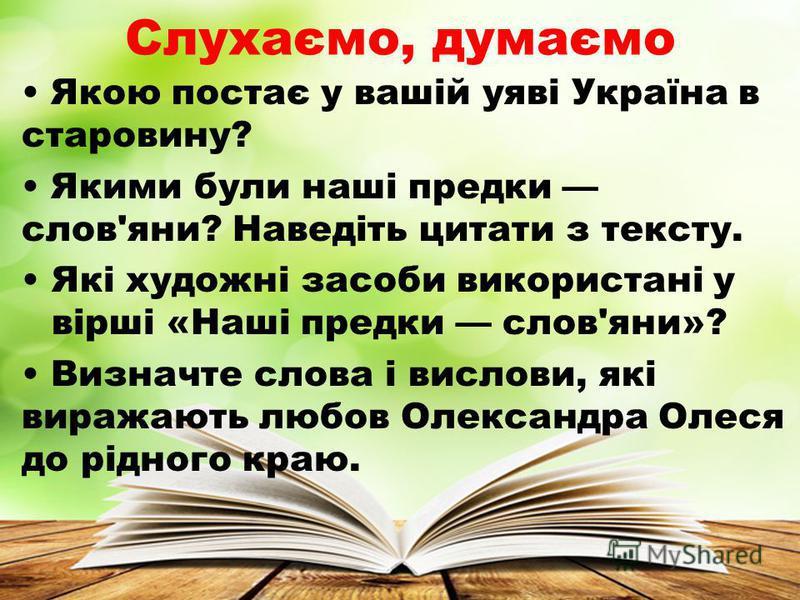 Слухаємо, думаємо Якою постає у вашій уяві Україна в старовину? Якими були наші предки слов'яни? Наведіть цитати з тексту. Які художні засоби використані у вірші «Наші предки слов'яни»? Визначте слова і вислови, які виражають любов Олександра Олеся д