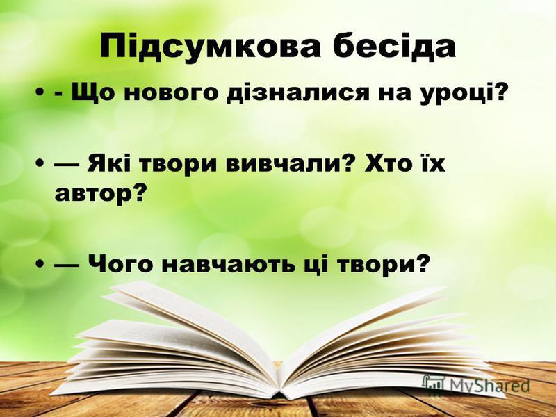 Підсумкова бесіда - Що нового дізналися на уроці? Які твори вивчали? Хто їх автор? Чого навчають ці твори?
