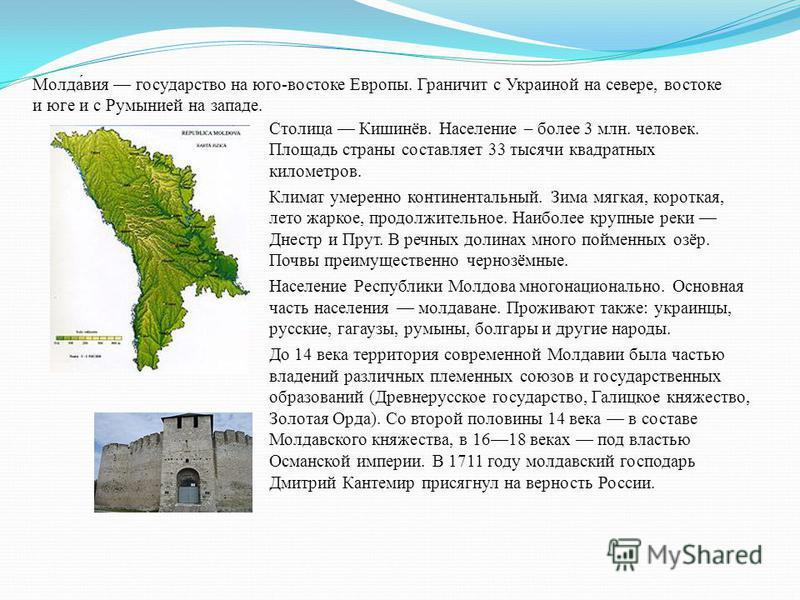Молда́вия государство на юго-востоке Европы. Граничит с Украиной на севере, востоке и юге и с Румынией на западе. Столица Кишинёв. Население – более 3 млн. человек. Площадь страны составляет 33 тысячи квадратных километров. Климат умеренно континента