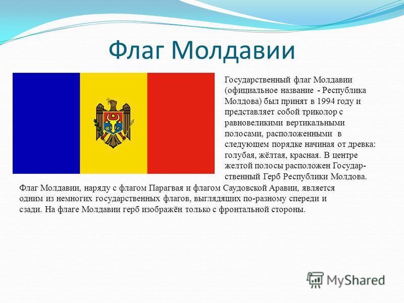 Флаг Молдавии Государственный флаг Молдавии (официальное название - Республика Молдова) был принят в 1994 году и представляет собой триколор с равновеликими вертикальными полосами, расположенными в следующем порядке начиная от древка: голубая, жёлтая