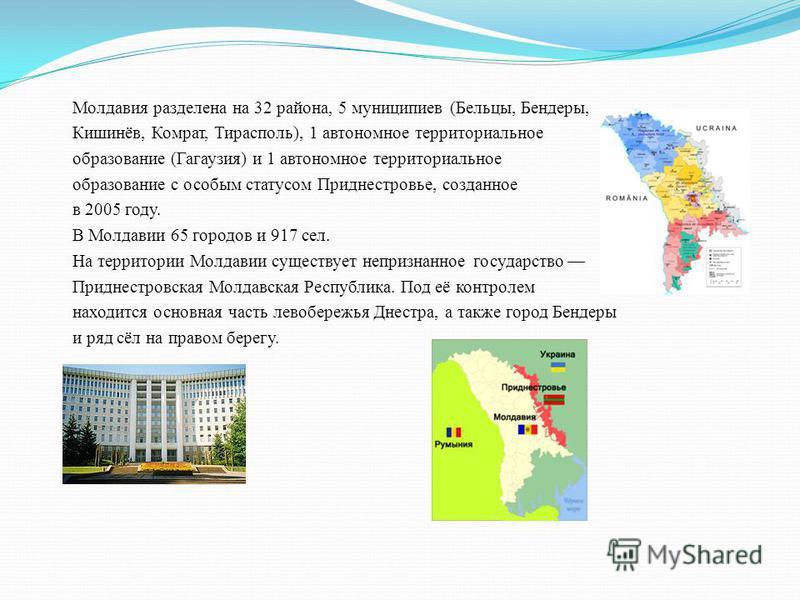 Молдавия разделена на 32 района, 5 муниципиев (Бельцы, Бендеры, Кишинёв, Комрат, Тирасполь), 1 автономное территориальное образование (Гагаузия) и 1 автономное территориальное образование с особым статусом Приднестровье, созданное в 2005 году. В Молд