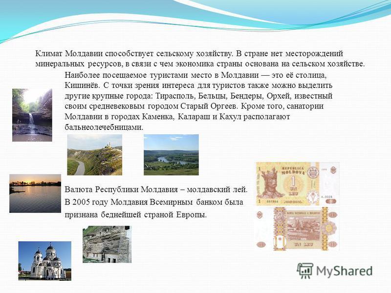 Климат Молдавии способствует сельскому хозяйству. В стране нет месторождений минеральных ресурсов, в связи с чем экономика страны основана на сельском хозяйстве. Наиболее посещаемое туристами место в Молдавии это её столица, Кишинёв. С точки зрения и