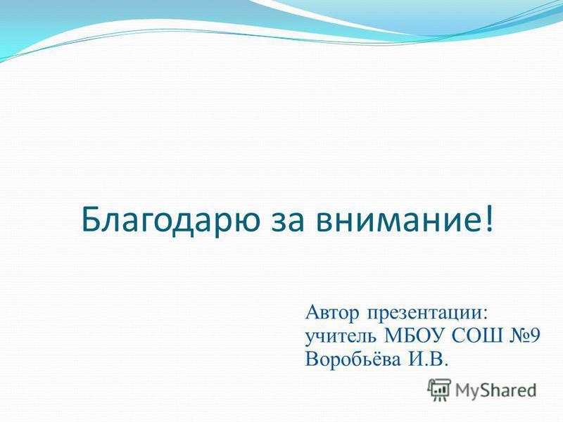 Благодарю за внимание! Автор презентации: учитель МБОУ СОШ 9 Воробьёва И.В.