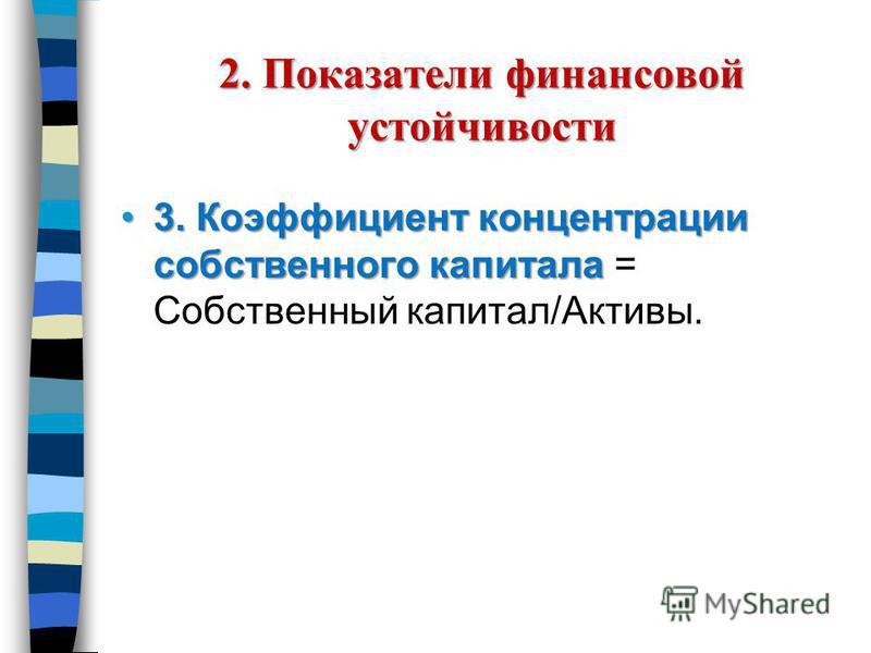 2. Показатели финансовой устойчивости 3. Коэффициент концентрации собственного капитала 3. Коэффициент концентрации собственного капитала = Собственный капитал/Активы.