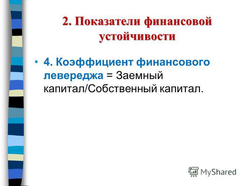 2. Показатели финансовой устойчивости 4. Коэффициент финансового левереджа = Заемный капитал/Собственный капитал.