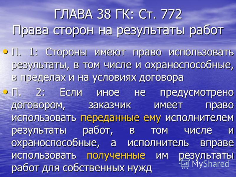 ГЛАВА 38 ГК: Ст. 772 Права сторон на результаты работ П. 1: Стороны имеют право использовать результаты, в том числе и охраноспособные, в пределах и на условиях договора П. 1: Стороны имеют право использовать результаты, в том числе и охраноспособные
