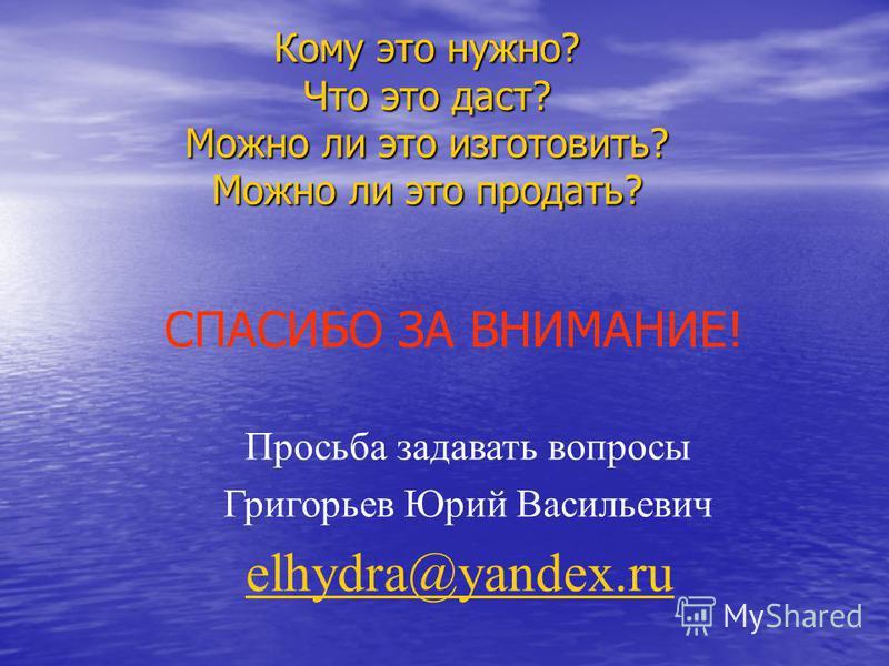 СПАСИБО ЗА ВНИМАНИЕ! Просьба задавать вопросы Григорьев Юрий Васильевич elhydra@yandex.ru Кому это нужно? Что это даст? Можно ли это изготовить? Можно ли это продать?
