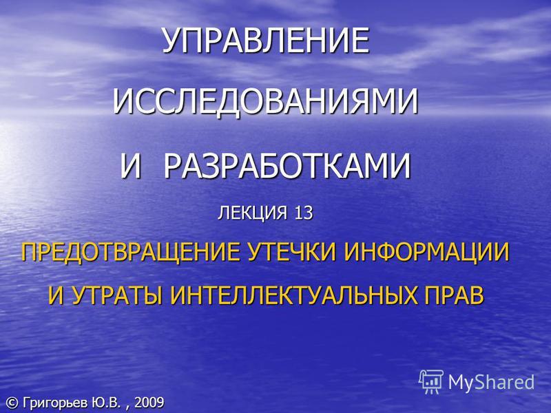 УПРАВЛЕНИЕ ИССЛЕДОВАНИЯМИ И РАЗРАБОТКАМИ ЛЕКЦИЯ 13 ПРЕДОТВРАЩЕНИЕ УТЕЧКИ ИНФОРМАЦИИ И УТРАТЫ ИНТЕЛЛЕКТУАЛЬНЫХ ПРАВ © Григорьев Ю.В., 2009