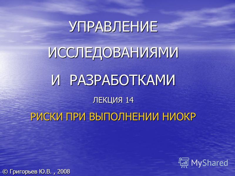 УПРАВЛЕНИЕ ИССЛЕДОВАНИЯМИ И РАЗРАБОТКАМИ ЛЕКЦИЯ 14 РИСКИ ПРИ ВЫПОЛНЕНИИ НИОКР © Григорьев Ю.В., 2008