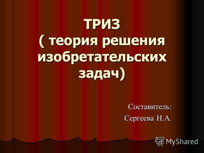 ТРИЗ ( теория решения изобретательских задач) Составитель: Сергеева Н.А.