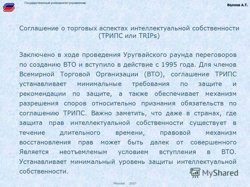 Волков А.Т. Волков А.Т. Москва 2007 Государственный университет управления Соглашение о торговых аспектах интеллектуальной собственности (ТРИПС или TRIPs) Заключено в ходе проведения Уругвайского раунда переговоров по созданию ВТО и вступило в действ