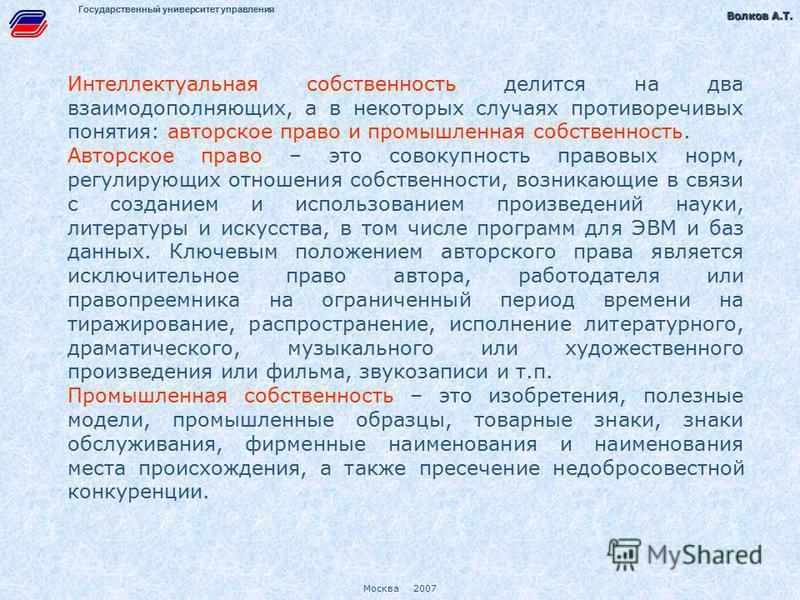 Волков А.Т. Волков А.Т. Москва 2007 Государственный университет управления Интеллектуальная собственность делится на два взаимодополняющих, а в некоторых случаях противоречивых понятия: авторское право и промышленная собственность. Авторское право –