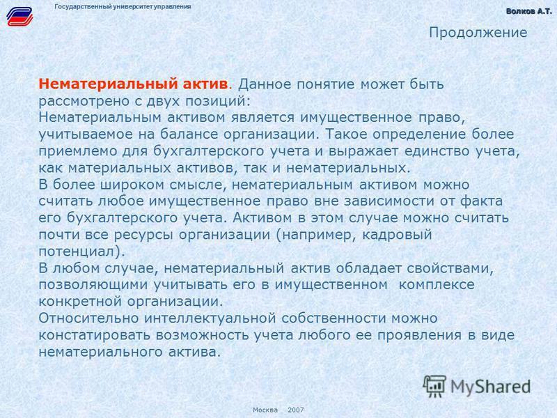 Волков А.Т. Волков А.Т. Москва 2007 Государственный университет управления Продолжение Нематериальный актив. Данное понятие может быть рассмотрено с двух позиций: Нематериальным активом является имущественное право, учитываемое на балансе организации