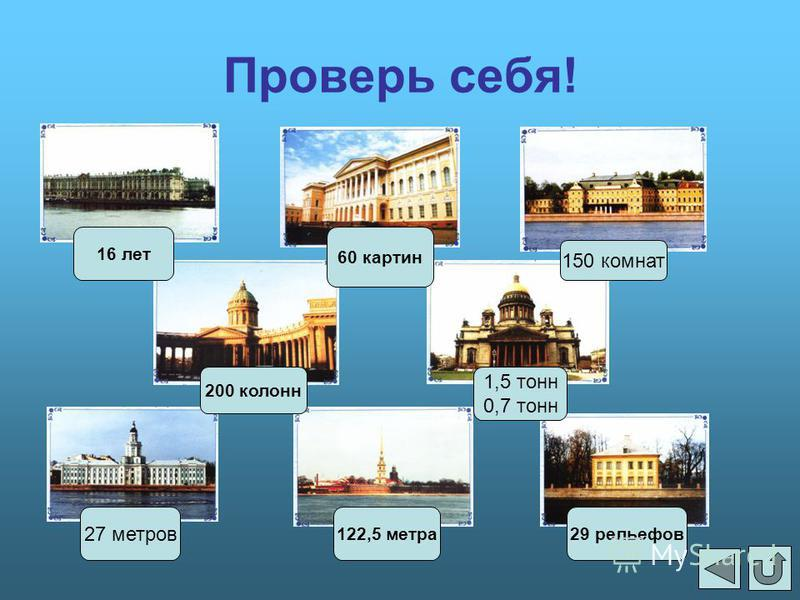 Проверь себя! 150 комнат 60 картин 16 лет 200 колонн 1,5 тонн 0,7 тонн 27 метров 122,5 метра 29 рельефов