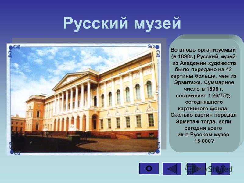 Русский музей Во вновь организуемый (в 1898 г.) Русский музей из Академии художеств было передано на 42 картины больше, чем из Эрмитажа. Суммарное число в 1898 г. составляет 1 26/75% сегодняшнего картинного фонда. Сколько картин передал Эрмитаж тогда