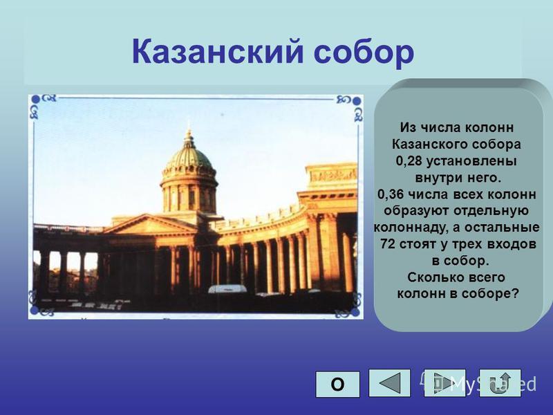 Казанский собор Из числа колонн Казанского собора 0,28 установлены внутри него. 0,36 числа всех колонн образуют отдельную колоннаду, а остальные 72 стоят у трех входов в собор. Сколько всего колонн в соборе? О