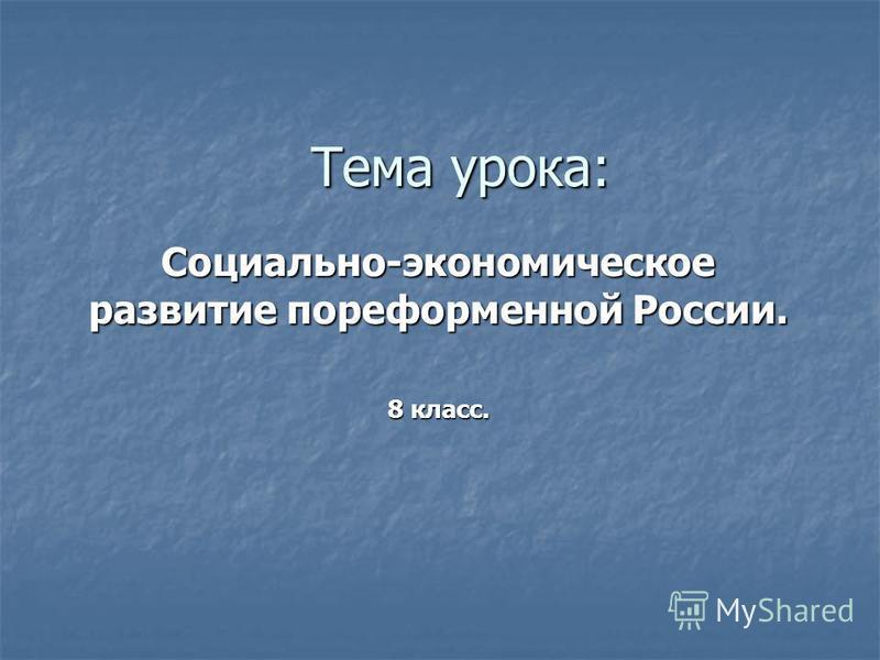 Тема урока: Социально-экономическое развитие пореформенной России. 8 класс.