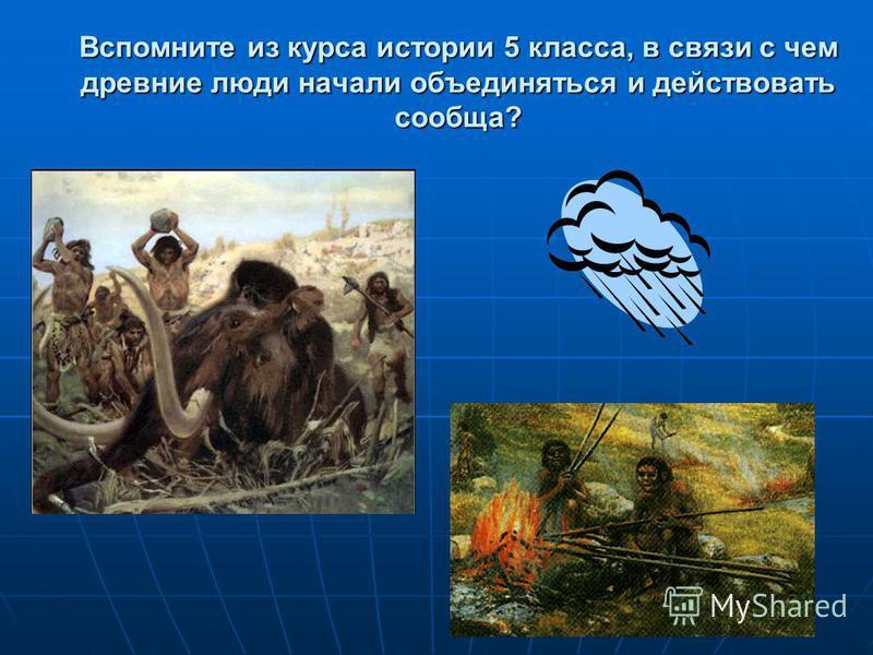Вспомните из курса истории 5 класса, в связи с чем древние люди начали объединяться и действовать сообща?