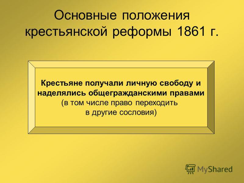 Основные положения крестьянской реформы 1861 г. Крестьяне получали личную свободу и наделялись общегражданскими правами (в том числе право переходить в другие сословия)