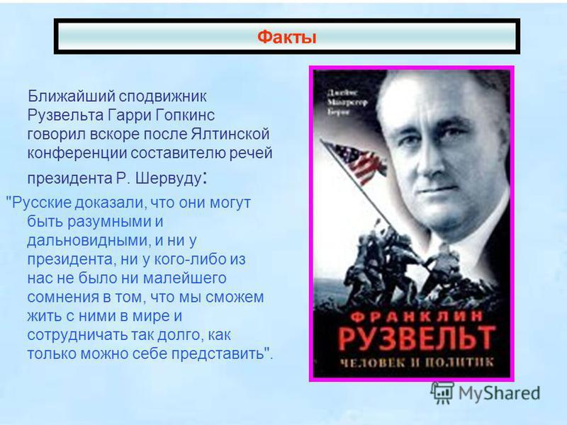 Ближайший сподвижник Рузвельта Гарри Гопкинс говорил вскоре после Ялтинской конференции составителю речей президента Р. Шервуду :