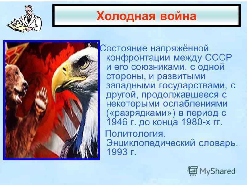 Состояние напряжённой конфронтации между СССР и его союзниками, с одной стороны, и развитыми западными государствами, с другой, продолжавшееся с некоторыми ослаблениями («разрядками») в период с 1946 г. до конца 1980-х гг. Политология. Энциклопедичес