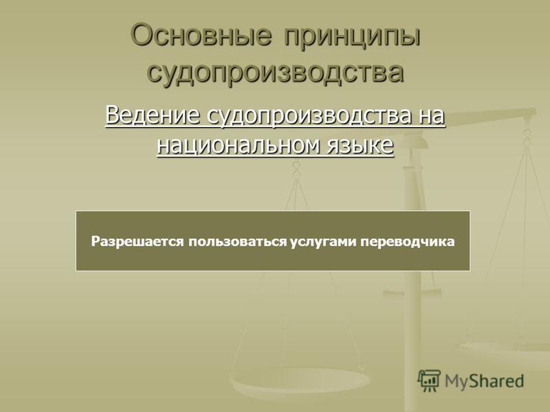 Основные принципы судопроизводства Ведение судопроизводства на национальном языке Разрешается пользоваться услугами переводчика