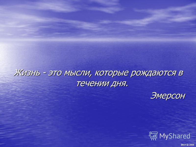 Жизнь - это мысли, которые рождаются в течении дня. Эмерсон INOY © 2008