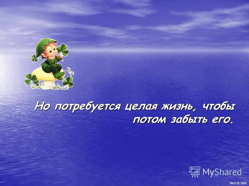 Но потребуется целая жизнь, чтобы потом забыть его. INOY © 2008