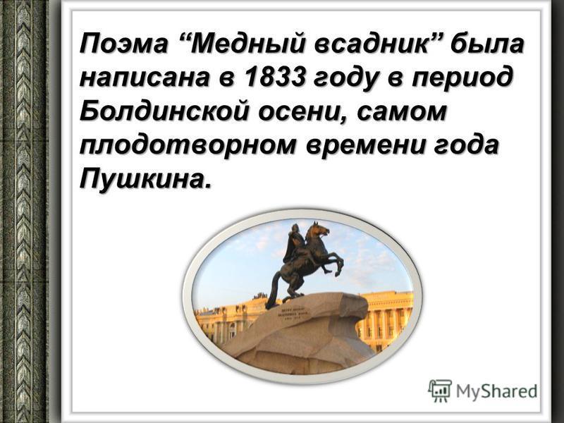 Поэма Медный всадник была написана в 1833 году в период Болдинской осени, самом плодотворном времени года Пушкина.