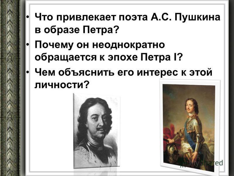 Что привлекает поэта А.С. Пушкина в образе Петра? Почему он неоднократно обращается к эпохе Петра I? Чем объяснить его интерес к этой личности?