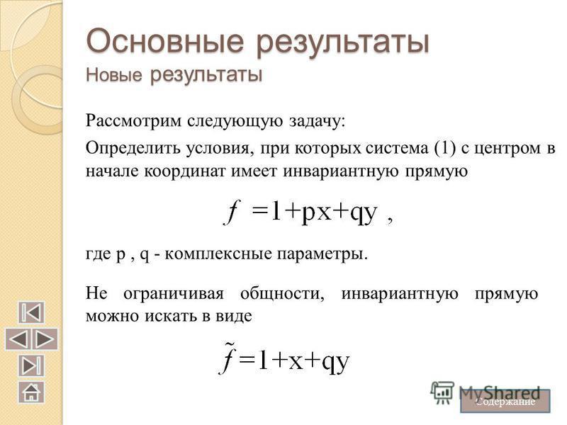 Основные результаты Новые результаты Рассмотрим следующую задачу: Определить условия, при которых система (1) с центром в начале координат имеет инвариантную прямую где p, q - комплексные параметры. Не ограничивая общности, инвариантную прямую можно