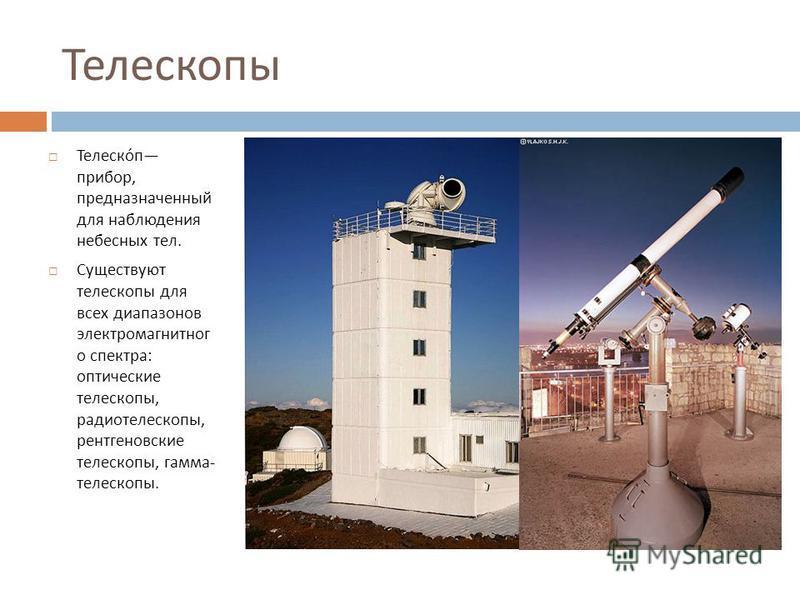 Телескопы Телескоп прибор, предназначенный для наблюдения небесных тел. Существуют телескопы для всех диапазонов электромагнитного спектра : оптические телескопы, радиотелескопы, рентгеновские телескопы, гамма - телескопы.