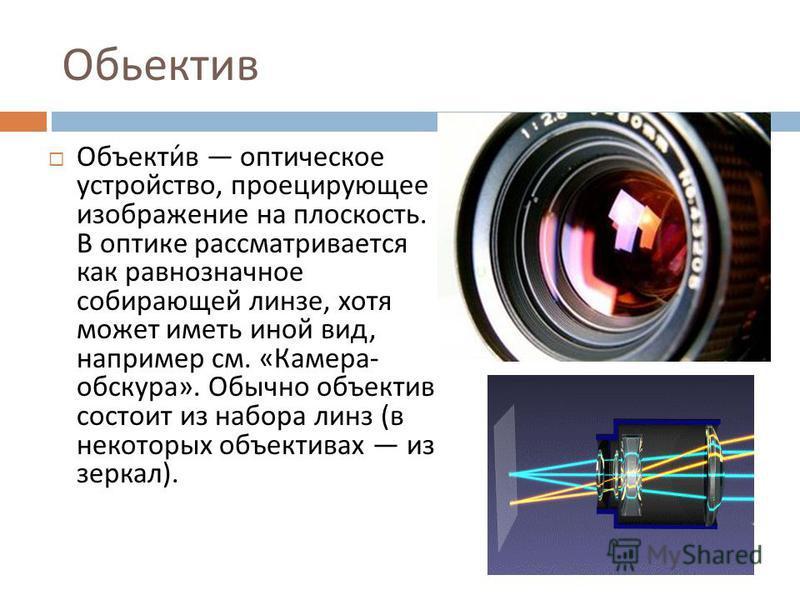Обьектив Объектив оптическое устройство, проецирующее изображение на плоскость. В оптике рассматривается как равнозначное собирающей линзе, хотя может иметь иной вид, например см. « Камера - обскура ». Обычно объектив состоит из набора линз ( в некот