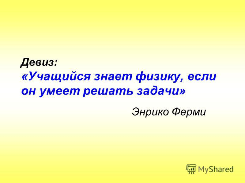 Девиз: «Учащийся знает физику, если он умеет решать задачи» Энрико Ферми