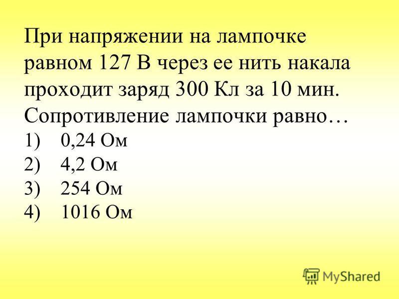 При напряжении на лампочке равном 127 В через ее нить накала проходит заряд 300 Кл за 10 мин. Сопротивление лампочки равно… 1) 0,24 Ом 2) 4,2 Ом 3) 254 Ом 4) 1016 Ом