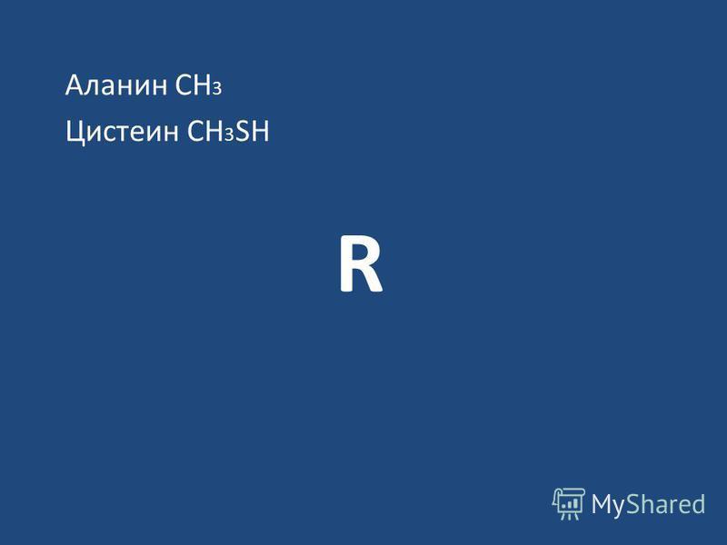R Аланин СН 3 Цистеин СН 3 SН