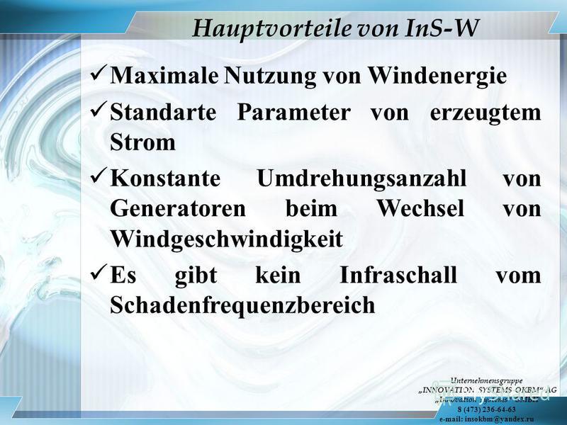 Maximale Nutzung von Windenergie Standarte Parameter von erzeugtem Strom Konstante Umdrehungsanzahl von Generatoren beim Wechsel von Windgeschwindigkeit Es gibt kein Infraschall vom Schadenfrequenzbereich Hauptvorteile von InS-W Unternehmensgruppe IN