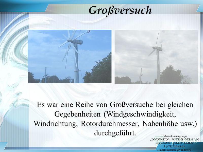 Großversuch Es war eine Reihe von Großversuche bei gleichen Gegebenheiten (Windgeschwindigkeit, Windrichtung, Rotordurchmesser, Nabenhöhe usw.) durchgeführt. Unternehmensgruppe INNOVATION SYSTEMS OKBM AG Innovation systems GMBH 8 (473) 236-64-63 e-ma