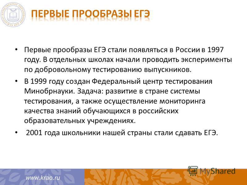 Первые прообразы ЕГЭ стали появляться в России в 1997 году. В отдельных школах начали проводить эксперименты по добровольному тестированию выпускников. В 1999 году создан Федеральный центр тестирования Минобрнауки. Задача: развитие в стране системы т