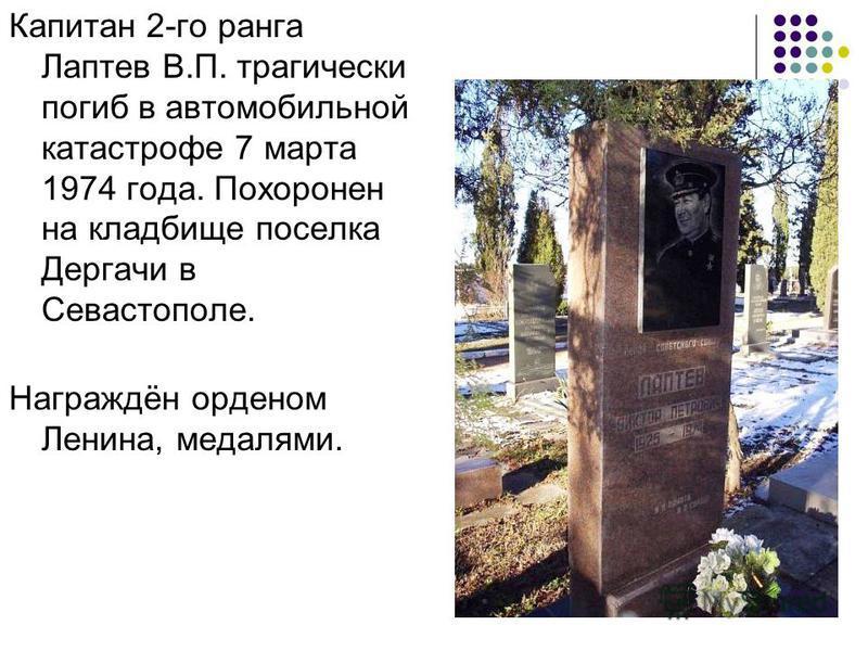 Капитан 2-го ранга Лаптев В.П. трагически погиб в автомобильной катастрофе 7 марта 1974 года. Похоронен на кладбище поселка Дергачи в Севастополе. Награждён орденом Ленина, медалями.