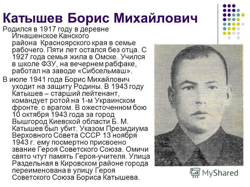 Катышев Борис Михайлович Родился в 1917 году в деревне Игнашенское Канского района Красноярского края в семье рабочего. Пяти лет остался без отца. С 1927 года семья жила в Омске. Учился в школе ФЗУ, на вечернем рабфаке, работал на заводе «Сибсельмаш»