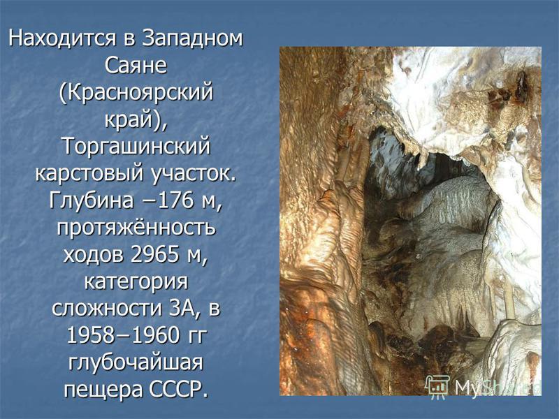 Находится в Западном Саяне (Красноярский край), Торгашинский карстовый участок. Глубина 176 м, протяжённость ходов 2965 м, категория сложности 3А, в 19581960 гг глубочайшая пещера СССР.