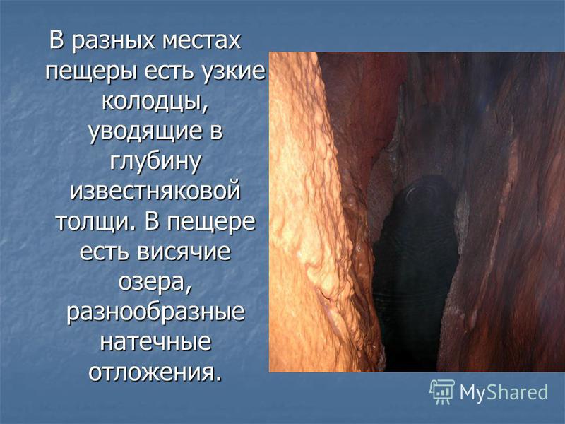 В разных местах пещеры есть узкие колодцы, уводящие в глубину известняковой толщи. В пещере есть висячие озера, разнообразные натечные отложения.