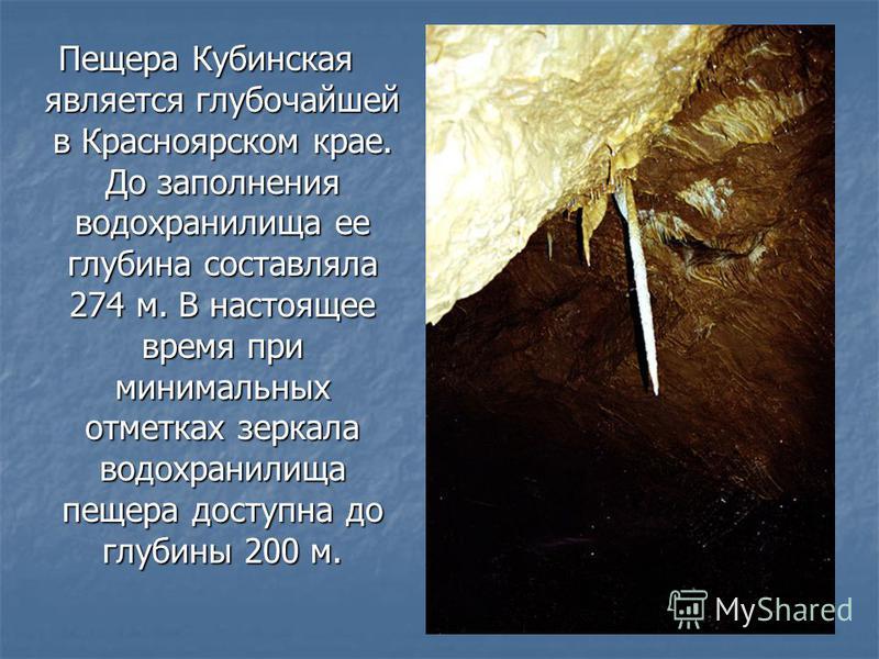 Пещера Кубинская является глубочайшей в Красноярском крае. До заполнения водохранилища ее глубина составляла 274 м. В настоящее время при минимальных отметках зеркала водохранилища пещера доступна до глубины 200 м.