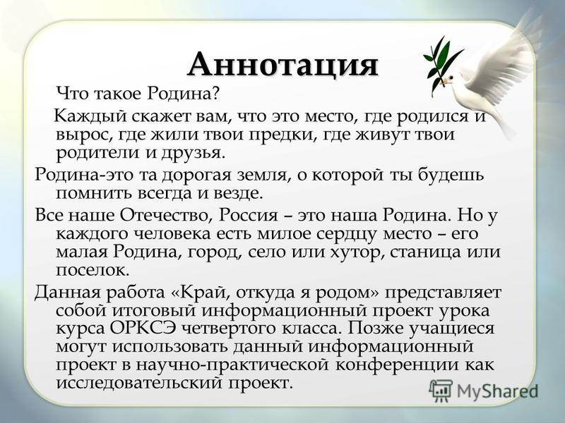 Аннотация Что такое Родина? Каждый скажет вам, что это место, где родился и вырос, где жили твои предки, где живут твои родители и друзья. Родина-это та дорогая земля, о которой ты будешь помнить всегда и везде. Все наше Отечество, Россия – это наша