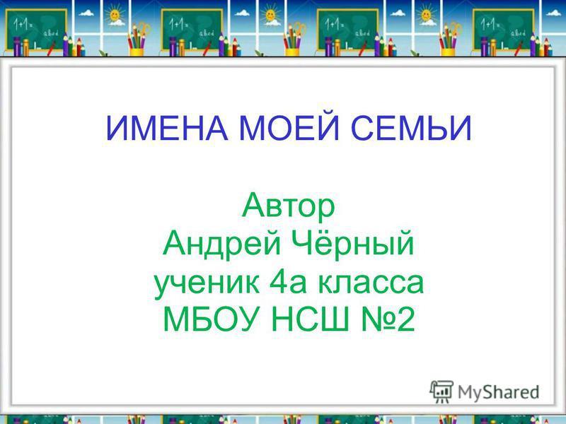 ИМЕНА МОЕЙ СЕМЬИ Автор Андрей Чёрный ученик 4 а класса МБОУ НСШ 2