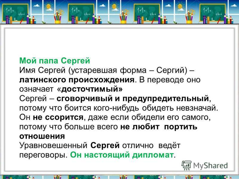 Мой папа Сергей Имя Сергей (устаревшая форма – Сергий) – латинского происхождения. В переводе оно означает «досточтимый» Сергей – сговорчивый и предупредительный, потому что боится кого-нибудь обидеть невзначай. Он не ссорится, даже если обидели его