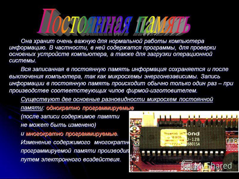 Она хранит очень важную для нормальной работы компьютера информацию. В частности, в ней содержатся программы, для проверки основных устройств компьютера, а также для загрузки операционной системы. Вся записанная в постоянную память информация сохраня
