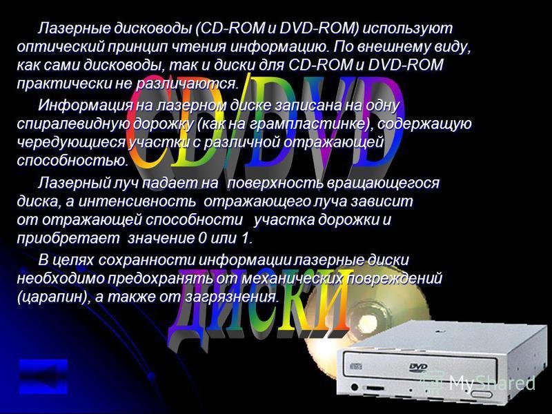 диски Лазерные дисководы (CD-ROM и DVD-ROM) используют оптический принцип чтения информацию. По внешнему виду, как сами дисководы, так и диски для CD-ROM и DVD-ROM практически не различаются. Информация на лазерном диске записана на одну спиралевидну